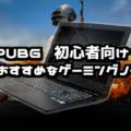 【2019年最新】PUBGができるコスパ最強おすすめゲーミングノートPC紹介【初心者向け】