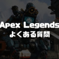 『Apex Legends』よくある質問・FAQ【エーペックスレジェンズ】