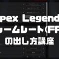 【Apex Legends】PC版でフレームレート(fps)を最大限に引き出す設定を徹底解説
