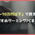 【格安】予算5万円~10万円で買えるおすすめゲーミングPC【安く買うための方法を解説】