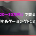 【高性能】予算20万円~30万円で買えるおすすめゲーミングPC【ハイスペックPCが欲しい人向け】