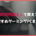 【富豪向け】予算30万円以上で買えるおすすめゲーミングPC【最高級・最強ゲームPC解説】
