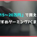 【売れ筋】予算15万円~20万円で買えるおすすめゲーミングPC【長持ちするPCが欲しい人向け】