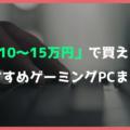 【コスパ重視】予算10万円~15万円で買えるおすすめゲーミングPC【人気の価格帯を解説】